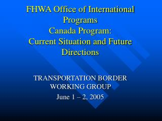FHWA Office of International Programs  Canada Program: Current Situation and Future Directions