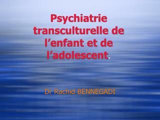Psychiatrie transculturelle de l enfant et de l adolescent.