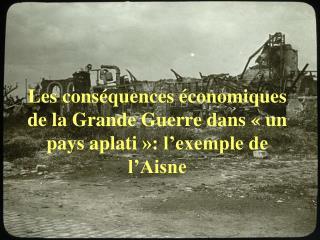 Les cons quences  conomiques de la Grande Guerre dans   un pays aplati  : l exemple de l Aisne