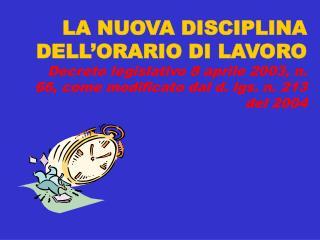 LA NUOVA DISCIPLINA DELL ORARIO DI LAVORO  Decreto legislativo 8 aprile 2003, n. 66, come modificato dal d. lgs. n. 213