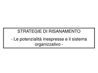 STRATEGIE DI RISANAMENTO - Le potenzialit  inespresse e il sistema organizzativo -