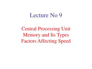 Lecture No 9  Central Processing Unit Memory and Its Types Factors Affecting Speed