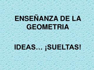 ENSE ANZA DE LA GEOMETRIA  IDEAS   SUELTAS