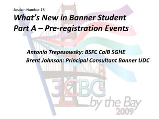 Session Number 18 What s New in Banner Student Part A   Pre-registration Events        Antonio Trepesowsky: BSFC CalB SG