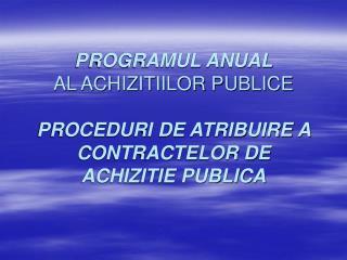 PROGRAMUL ANUAL  AL ACHIZITIILOR PUBLICE   PROCEDURI DE ATRIBUIRE A CONTRACTELOR DE ACHIZITIE PUBLICA
