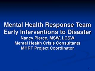 Mental Health Response Team Early Interventions to Disaster Nancy Pierce, MSW, LCSW Mental Health Crisis Consultants MHR