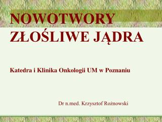 NOWOTWORY ZLOSLIWE JADRA   Katedra i Klinika Onkologii UM w Poznaniu        Dr nd. Krzysztof Roznowski