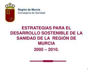 ESTRATEGIAS PARA EL DESARROLLO SOSTENIBLE DE LA SANIDAD DE LA  REGI N DE MURCIA  2005   2010.