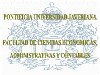 PONTIFICIA UNIVERSIDAD JAVERIANA  FACULTAD DE CIENCIAS ECONOMICAS, ADMINISTRATIVAS Y CONTABLES