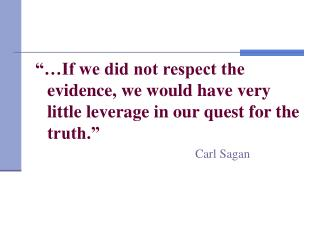If we did not respect the evidence, we would have very  little leverage in our quest for the truth.           Carl Sag
