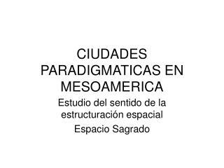 CIUDADES PARADIGMATICAS EN MESOAMERICA