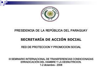 PRESIDENCIA DE LA REP BLICA DEL PARAGUAY  SECRETAR A DE ACCI N SOCIAL  RED DE PROTECCION Y PROMOCION SOCIAL    III SEMIN