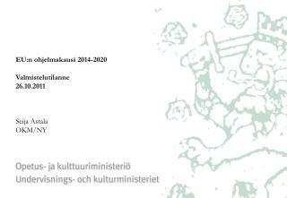 EU:n ohjelmakausi 2014-2020   Valmistelutilanne 26.10.2011    Seija Astala OKM