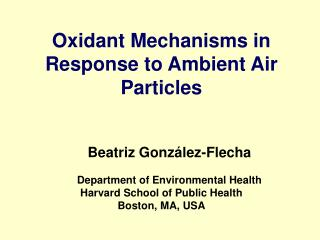 Oxidant Mechanisms in Response to Ambient Air Particles    Beatriz Gonz lez-Flecha  Department of Environmental Health H