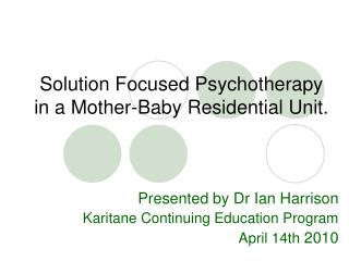 Solution Focused Psychotherapy  in a Mother-Baby Residential Unit.