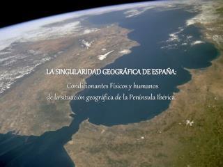 LA SINGULARIDAD GEOGR FICA DE ESPA A:  Condicionantes F sicos y humanos de la situaci n geogr fica de la Pen nsula Ib ri