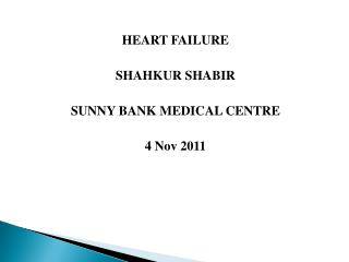 HEART FAILURE  SHAHKUR SHABIR  SUNNY BANK MEDICAL CENTRE  4 Nov 2011