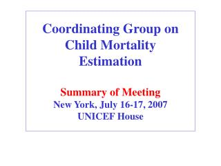 Coordinating Group on Child Mortality Estimation  Summary of Meeting  New York, July 16-17, 2007 UNICEF House