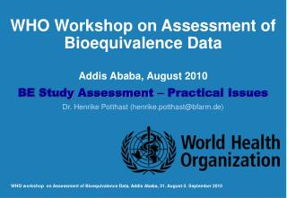 WHO Workshop on Assessment of Bioequivalence Data  Addis Ababa, August 2010 BE Study Assessment   Practical Issues Dr. H
