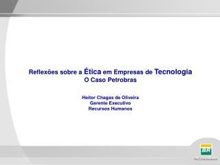 Reflex es sobre a  tica em Empresas de Tecnologia O Caso Petrobras   Heitor Chagas de Oliveira Gerente Executivo  Recurs