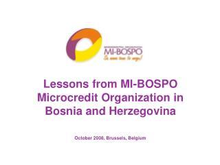 Lessons from MI-BOSPO  Microcredit Organization in  Bosnia and Herzegovina    October 2008, Brussels, Belgium