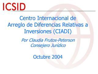 Centro Internacional de  Arreglo de Diferencias Relativas a Inversiones CIADI  Por Claudia Frutos-Peterson Consejero Jur