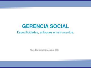 GERENCIA SOCIAL Especificidades, enfoques e instrumentos.