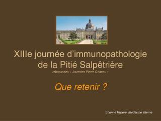 XIIIe journ e d immunopathologie de la Piti  Salp tri re rebaptis es   Journ es Pierre Godeau     Que retenir