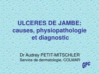 ULCERES DE JAMBE: causes, physiopathologie  et diagnostic