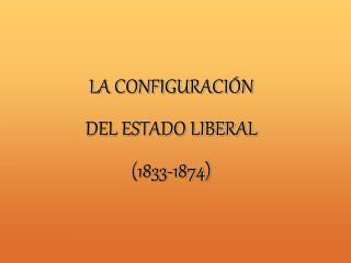 LA CONFIGURACI N DEL ESTADO LIBERAL  1833-1874