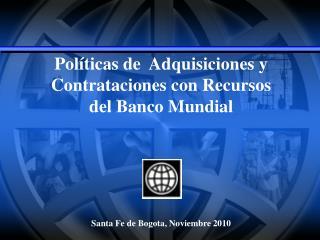 Pol ticas de  Adquisiciones y Contrataciones con Recursos del Banco Mundial       Santa Fe de Bogota, Noviembre 2010