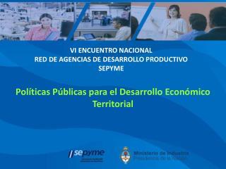 VI ENCUENTRO NACIONAL RED DE AGENCIAS DE DESARROLLO PRODUCTIVO SEPYME