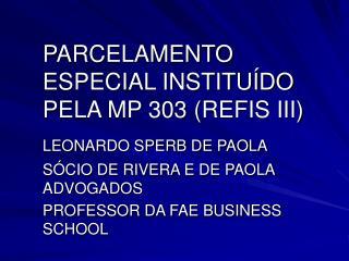 PARCELAMENTO ESPECIAL INSTITU DO PELA MP 303 REFIS III  LEONARDO SPERB DE PAOLA  S CIO DE RIVERA E DE PAOLA ADVOGADOS  P