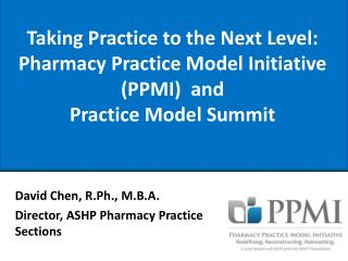 Taking Practice to the Next Level:  Pharmacy Practice Model Initiative PPMI  and  Practice Model Summit