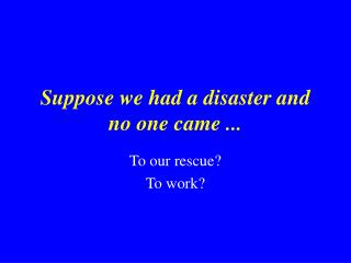 Suppose we had a disaster and   no one came ...