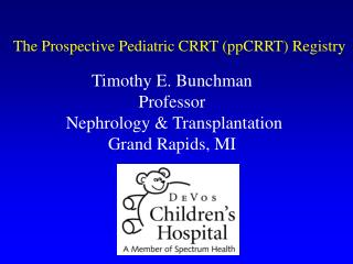 Timothy E. Bunchman Professor  Nephrology  Transplantation Grand Rapids, MI