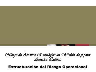 Riesgo de Alcance Estrat gico un Modelo de y para Am rica Latina:   Estructuraci n del Riesgo Operacional