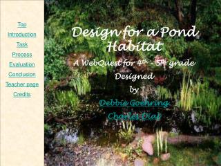 Design for a Pond Habitat A WebQuest for 4th - 5th grade Designed  by Debbie Goehring Charles Dial