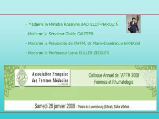 - Madame le Ministre Roselyne BACHELOT-NARQUIN   - Madame le S nateur Gis le GAUTIER   - Madame la Pr sidente de l AFFM,