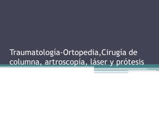 Traumatolog a-Ortopedia,Cirug a de columna, artroscop a, l ser y pr tesis