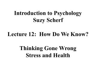 Introduction to Psychology Suzy Scherf  Lecture 12:  How Do We Know  Thinking Gone Wrong Stress and Health