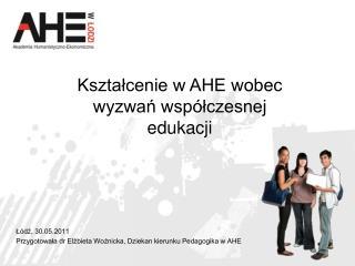 L dz, 30.05.2011 Przygotowala dr Elzbieta Woznicka, Dziekan kierunku Pedagogika w AHE