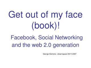 Get out of my face book  Facebook, Social Networking and the web 2.0 generation
