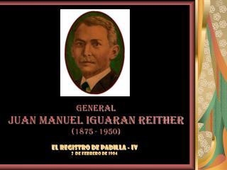 GENERAL JUAN MANUEL IGUARAN REITHER 1875 - 1950
