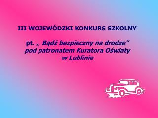 III WOJEW DZKI KONKURS SZKOLNY   pt. ,, Badz bezpieczny na drodze  pod patronatem Kuratora Oswiaty  w Lublinie