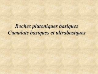 Roches plutoniques basiques Cumulats basiques et ultrabasiques