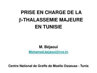 PRISE EN CHARGE DE LA  -THALASSEMIE MAJEURE  EN TUNISIE   M. B jaoui Mohamed.bejaouirns.tn   Centre National de Greffe d