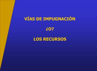 V AS DE IMPUGNACI N   O  LOS RECURSOS