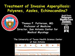 Treatment of Invasive Aspergillosis: Polyenes, Azoles, Echinocandins      Thomas F. Patterson, MD Professor of Medicine
