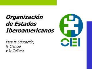 Organizaci n  de Estados  Iberoamericanos   Para la Educaci n,  la Ciencia  y la Cultura